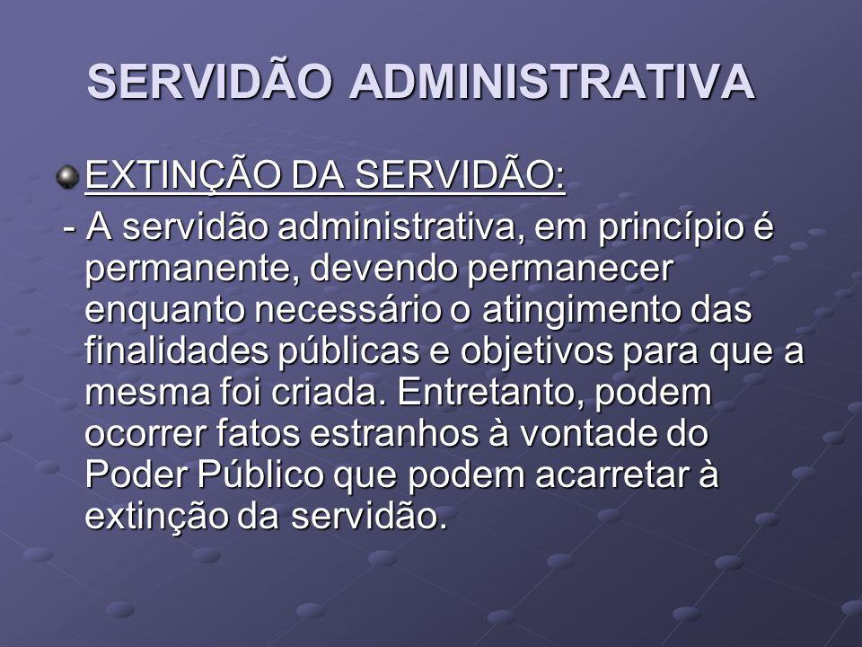 SERVIDÃO ADMINISTRATIVA EXTINÇÃO DA SERVIDÃO: - A servidão administrativa, em princípio é permanente, devendo permanecer enquanto necessário o atingim