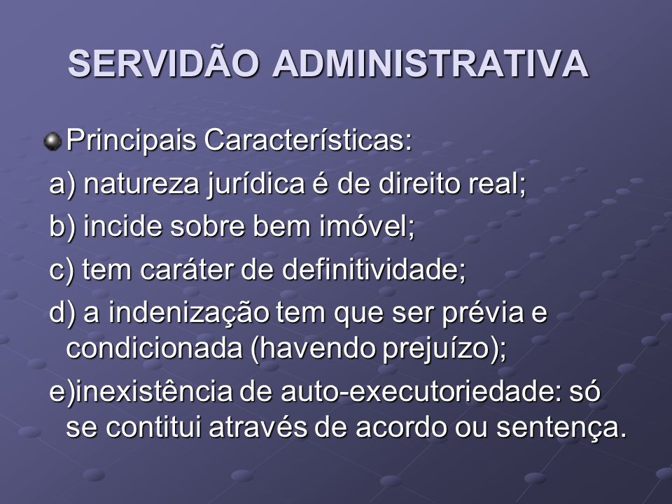 SERVIDÃO ADMINISTRATIVA Principais Características: a) natureza jurídica é de direito real; a) natureza jurídica é de direito real; b) incide sobre be