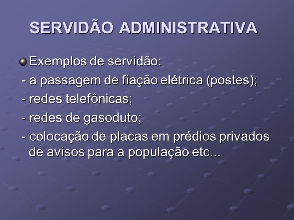 SERVIDÃO ADMINISTRATIVA Exemplos de servidão: - a passagem de fiação elétrica (postes); - a passagem de fiação elétrica (postes); - redes telefônicas;