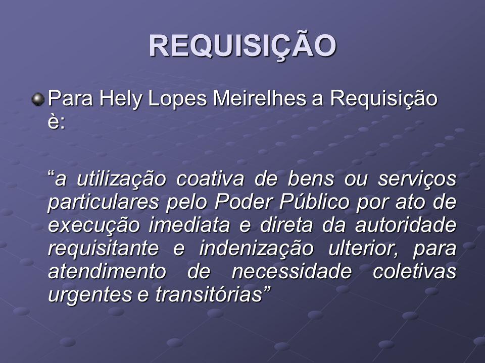 REQUISIÇÃO Para Hely Lopes Meirelhes a Requisição è: a utilização coativa de bens ou serviços particulares pelo Poder Público por ato de execução imed