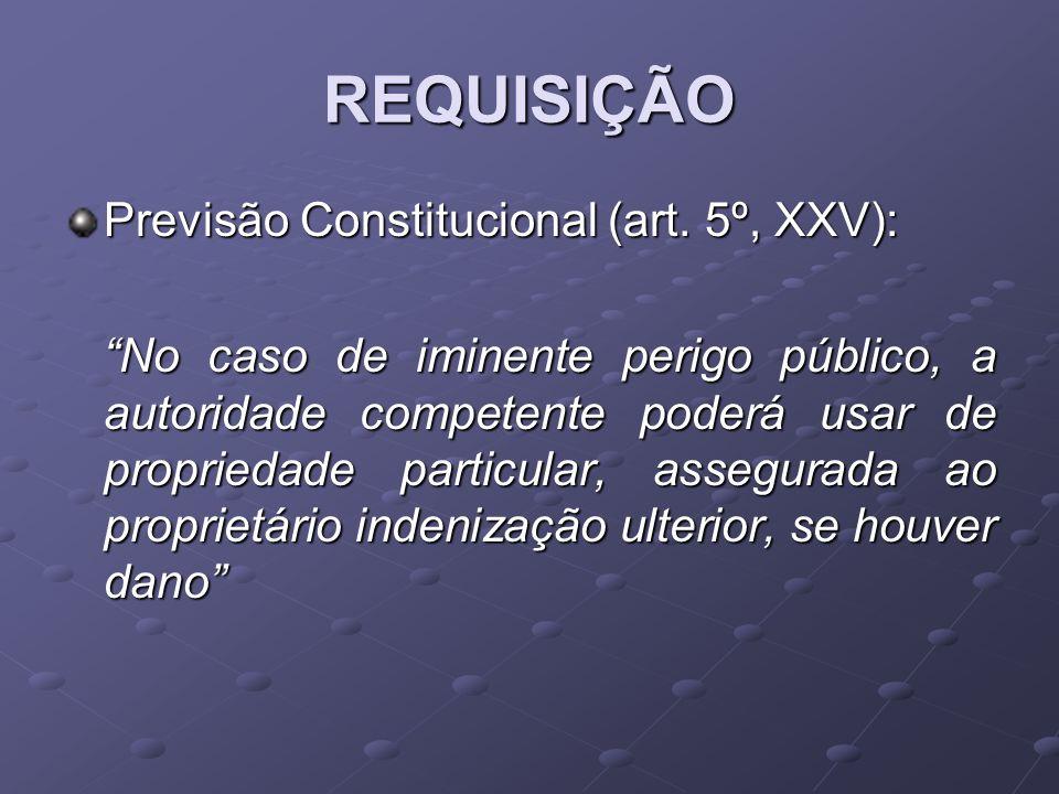 REQUISIÇÃO Previsão Constitucional (art. 5º, XXV): No caso de iminente perigo público, a autoridade competente poderá usar de propriedade particular,