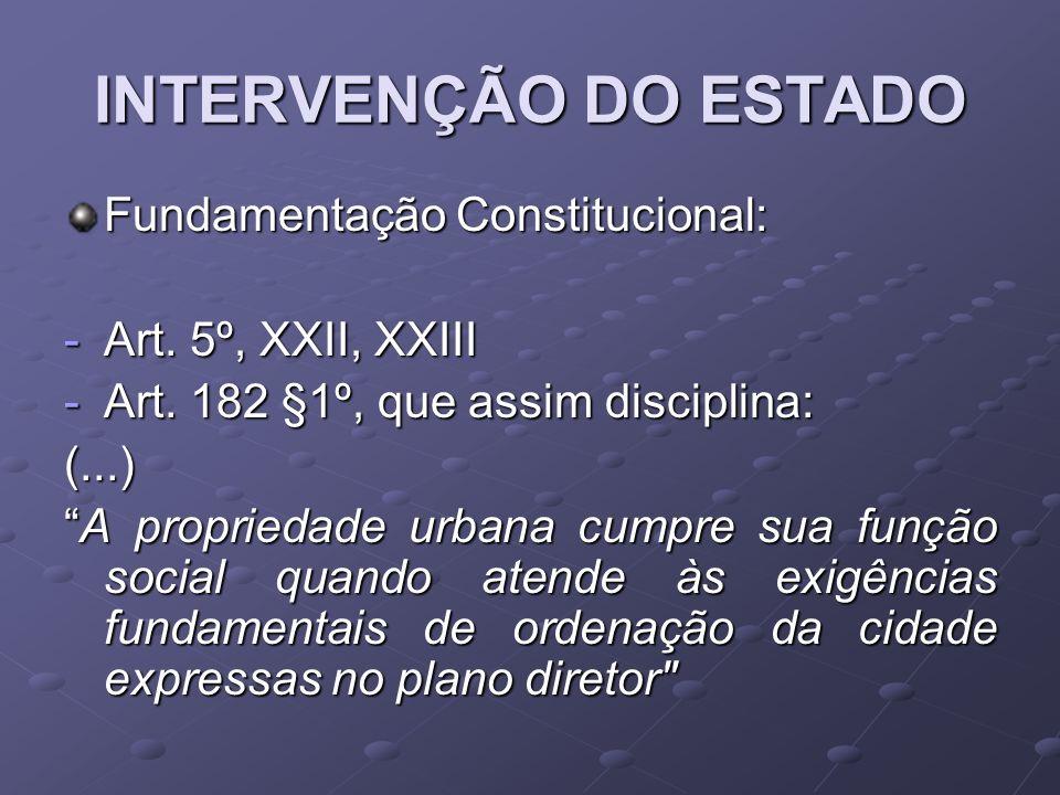 INTERVENÇÃO DO ESTADO Fundamentação Constitucional: -Art. 5º, XXII, XXIII -Art. 182 §1º, que assim disciplina: (...) A propriedade urbana cumpre sua f