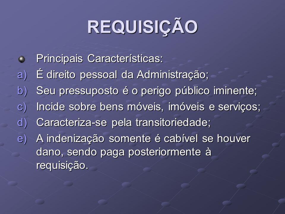REQUISIÇÃO Principais Características: a)É direito pessoal da Administração; b)Seu pressuposto é o perigo público iminente; c)Incide sobre bens móveis