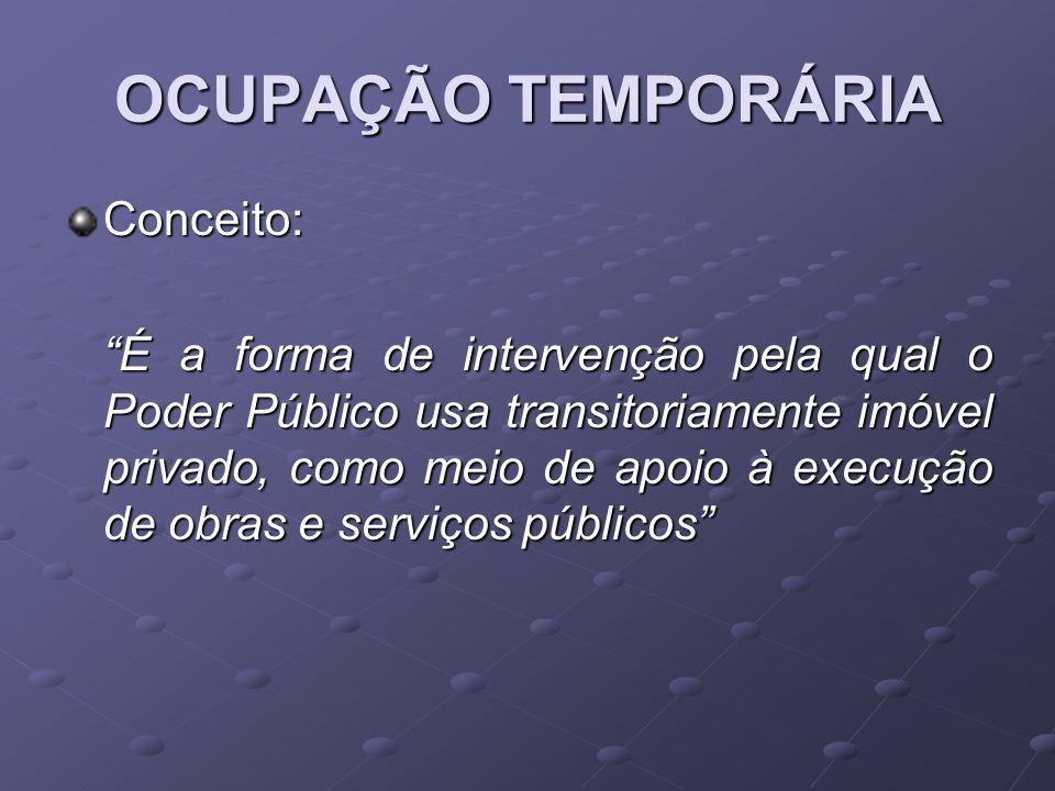 OCUPAÇÃO TEMPORÁRIA Conceito: É a forma de intervenção pela qual o Poder Público usa transitoriamente imóvel privado, como meio de apoio à execução de