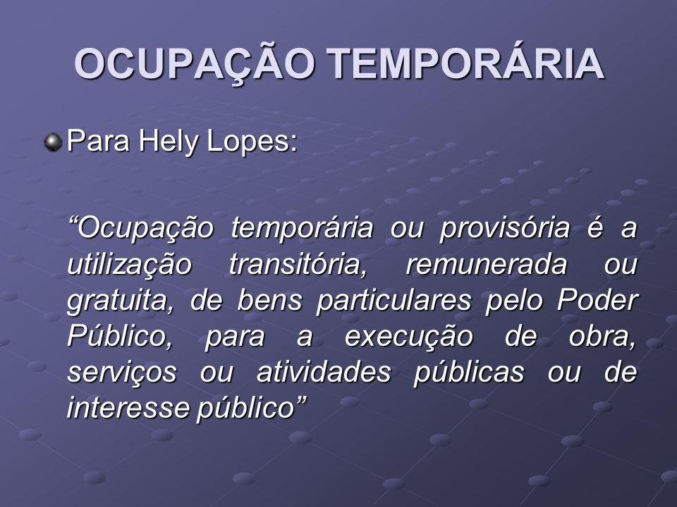 OCUPAÇÃO TEMPORÁRIA Para Hely Lopes: Ocupação temporária ou provisória é a utilização transitória, remunerada ou gratuita, de bens particulares pelo P