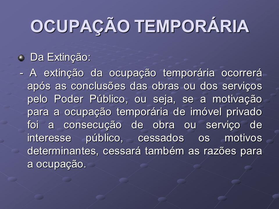 OCUPAÇÃO TEMPORÁRIA Da Extinção: Da Extinção: - A extinção da ocupação temporária ocorrerá após as conclusões das obras ou dos serviços pelo Poder Púb