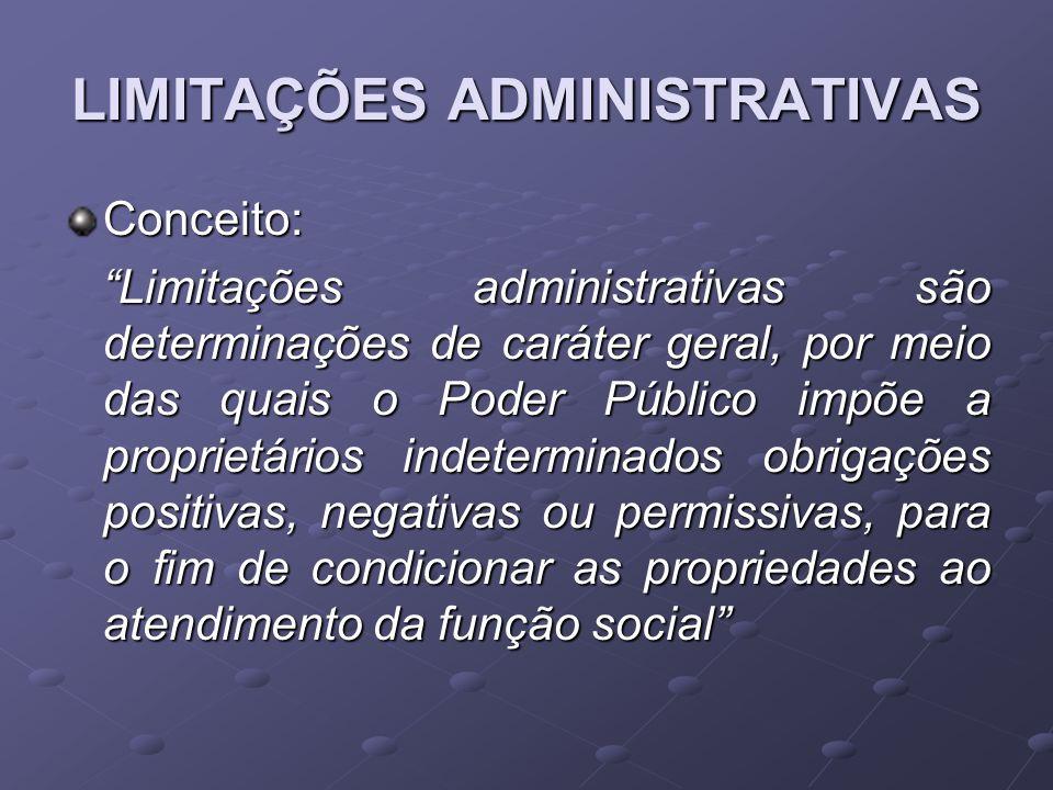 LIMITAÇÕES ADMINISTRATIVAS Conceito: Limitações administrativas são determinações de caráter geral, por meio das quais o Poder Público impõe a proprie