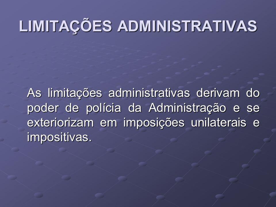LIMITAÇÕES ADMINISTRATIVAS As limitações administrativas derivam do poder de polícia da Administração e se exteriorizam em imposições unilaterais e im