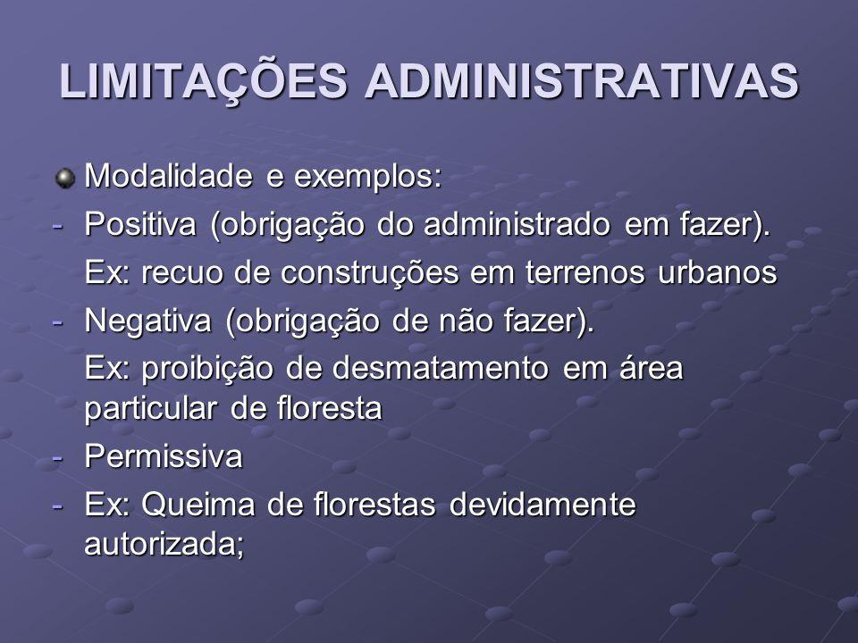 LIMITAÇÕES ADMINISTRATIVAS Modalidade e exemplos: -Positiva (obrigação do administrado em fazer). Ex: recuo de construções em terrenos urbanos -Negati
