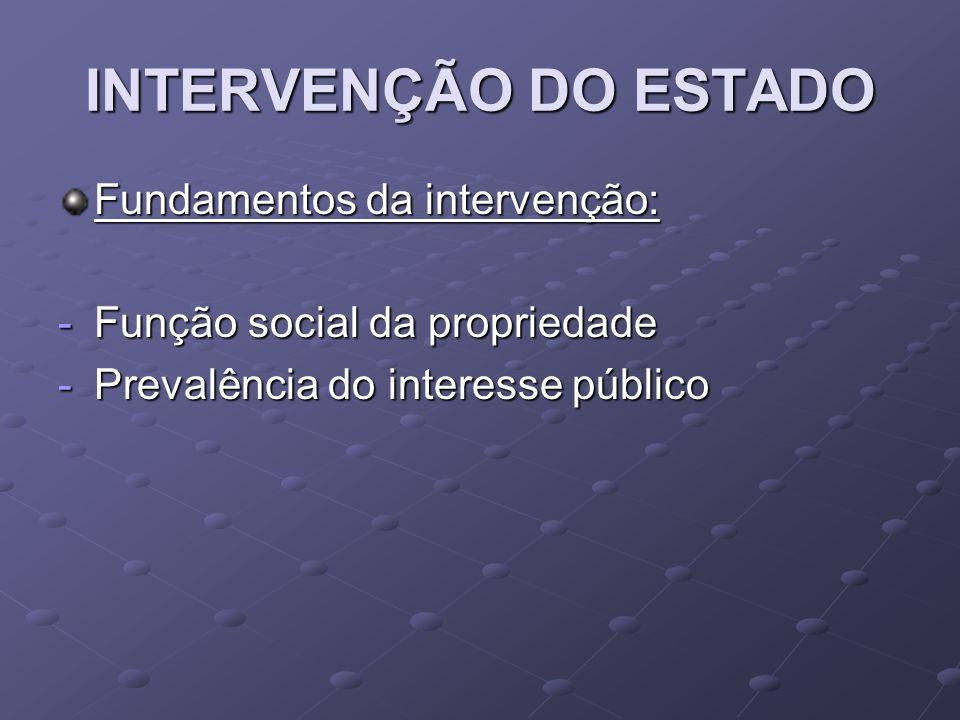INTERVENÇÃO DO ESTADO Fundamentos da intervenção: -Função social da propriedade -Prevalência do interesse público
