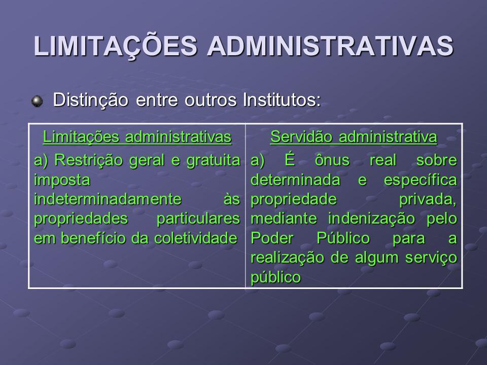 LIMITAÇÕES ADMINISTRATIVAS Distinção entre outros Institutos: Distinção entre outros Institutos: Limitações administrativas a) Restrição geral e gratu
