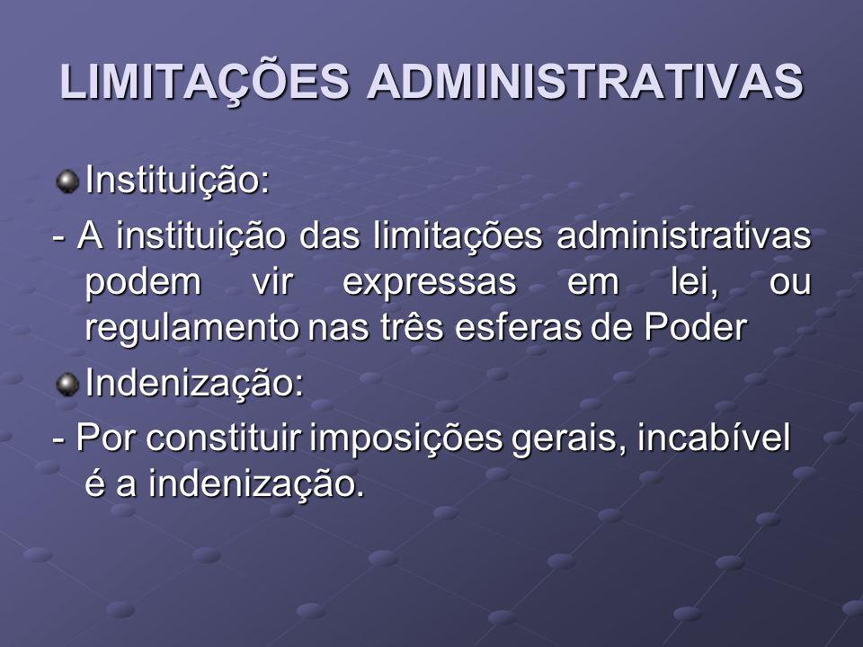 LIMITAÇÕES ADMINISTRATIVAS Instituição: - A instituição das limitações administrativas podem vir expressas em lei, ou regulamento nas três esferas de