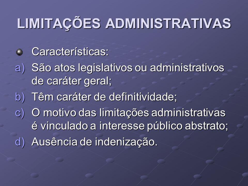 LIMITAÇÕES ADMINISTRATIVAS Características: a)São atos legislativos ou administrativos de caráter geral; b)Têm caráter de definitividade; c)O motivo d