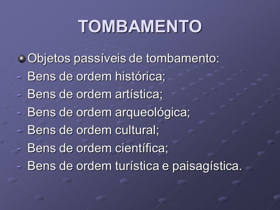 TOMBAMENTO Objetos passíveis de tombamento: -Bens de ordem histórica; -Bens de ordem artística; -Bens de ordem arqueológica; -Bens de ordem cultural;