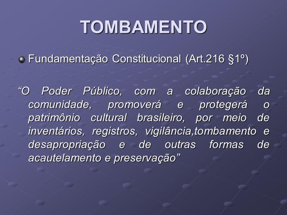 TOMBAMENTO Fundamentação Constitucional (Art.216 §1º) O Poder Público, com a colaboração da comunidade, promoverá e protegerá o patrimônio cultural br