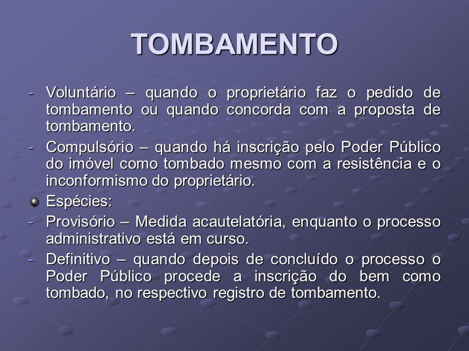 TOMBAMENTO -Voluntário – quando o proprietário faz o pedido de tombamento ou quando concorda com a proposta de tombamento. -Compulsório – quando há in