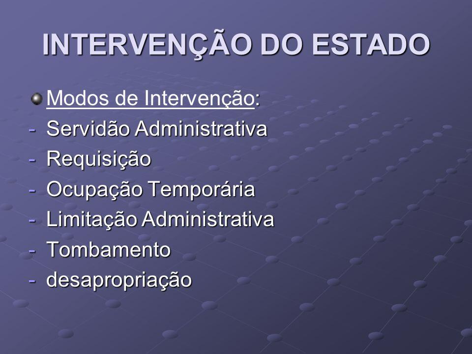 INTERVENÇÃO DO ESTADO : Modos de Intervenção: -Servidão Administrativa -Requisição -Ocupação Temporária -Limitação Administrativa -Tombamento -desapro