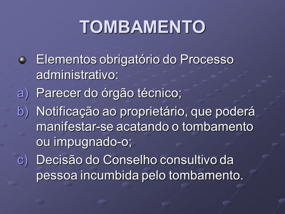 TOMBAMENTO Elementos obrigatório do Processo administrativo: a)Parecer do órgão técnico; b)Notificação ao proprietário, que poderá manifestar-se acata