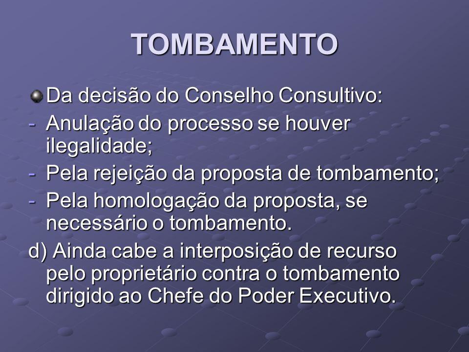 TOMBAMENTO Da decisão do Conselho Consultivo: -Anulação do processo se houver ilegalidade; -Pela rejeição da proposta de tombamento; -Pela homologação