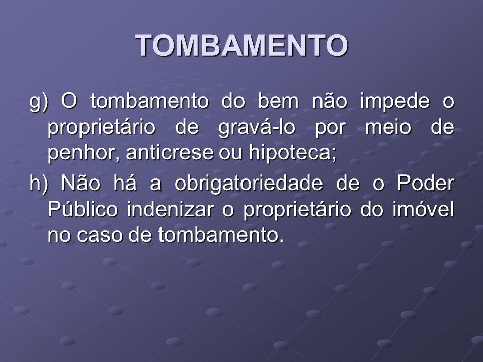 TOMBAMENTO g) O tombamento do bem não impede o proprietário de gravá-lo por meio de penhor, anticrese ou hipoteca; h) Não há a obrigatoriedade de o Po