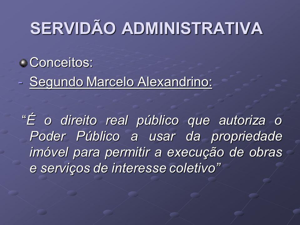 SERVIDÃO ADMINISTRATIVA Conceitos: -Segundo Marcelo Alexandrino: É o direito real público que autoriza o Poder Público a usar da propriedade imóvel pa