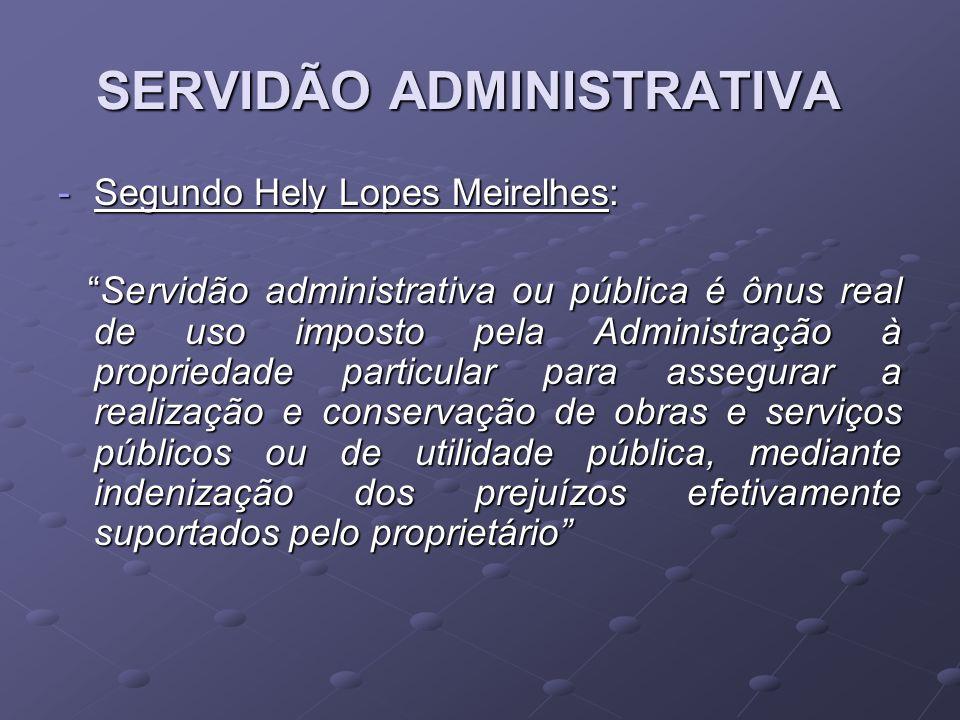 SERVIDÃO ADMINISTRATIVA -Segundo Hely Lopes Meirelhes: Servidão administrativa ou pública é ônus real de uso imposto pela Administração à propriedade