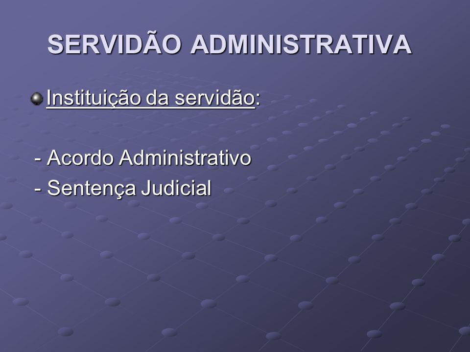 SERVIDÃO ADMINISTRATIVA Instituição da servidão: - Acordo Administrativo - Acordo Administrativo - Sentença Judicial - Sentença Judicial
