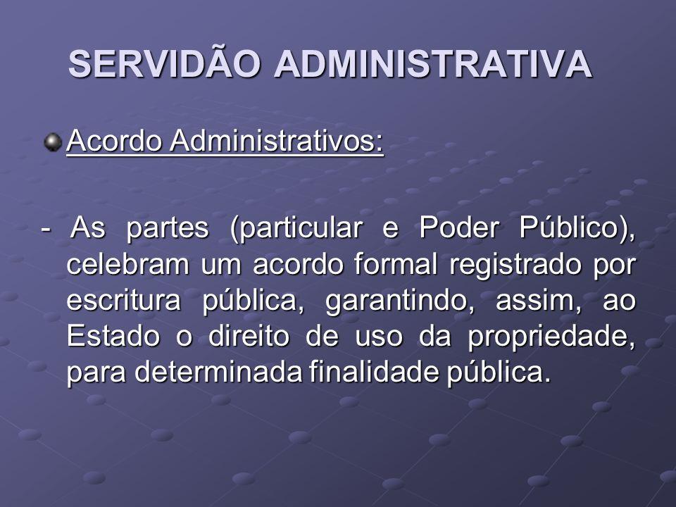 SERVIDÃO ADMINISTRATIVA Acordo Administrativos: - As partes (particular e Poder Público), celebram um acordo formal registrado por escritura pública,