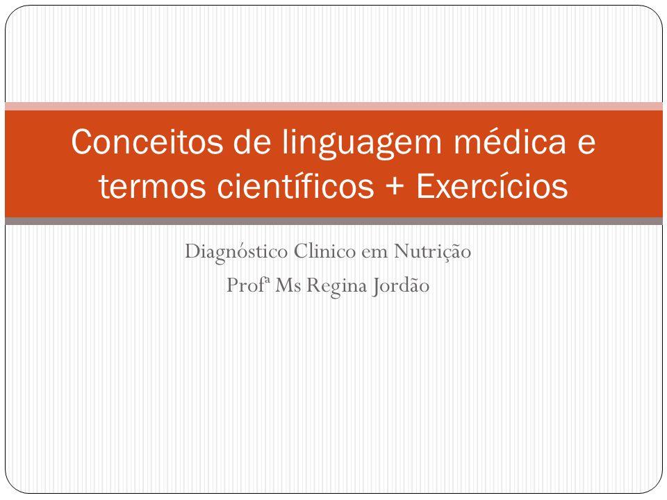 Diagnóstico Clinico em Nutrição Profª Ms Regina Jordão Conceitos de linguagem médica e termos científicos + Exercícios