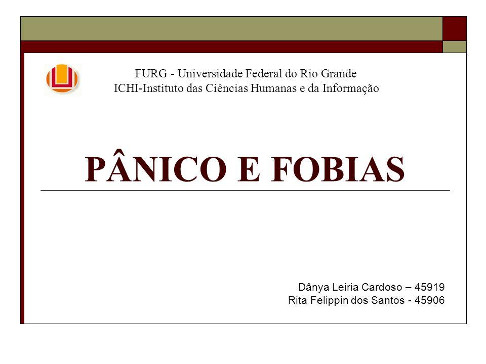 PÂNICO E FOBIAS Dânya Leiria Cardoso – 45919 Rita Felippin dos Santos - 45906 FURG - Universidade Federal do Rio Grande ICHI-Instituto das Ciências Hu