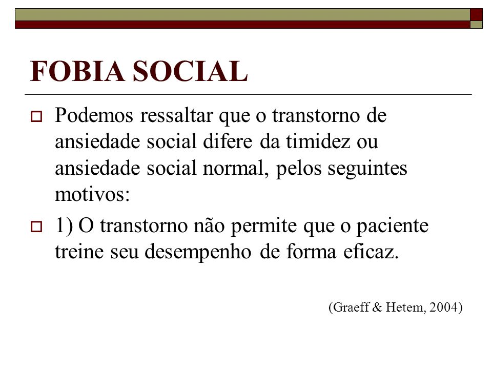 FOBIA SOCIAL Podemos ressaltar que o transtorno de ansiedade social difere da timidez ou ansiedade social normal, pelos seguintes motivos: 1) O transt