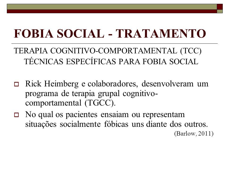 FOBIA SOCIAL - TRATAMENTO TERAPIA COGNITIVO-COMPORTAMENTAL (TCC) TÉCNICAS ESPECÍFICAS PARA FOBIA SOCIAL Rick Heimberg e colaboradores, desenvolveram u