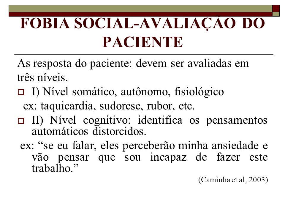 FOBIA SOCIAL-AVALIAÇÃO DO PACIENTE As resposta do paciente: devem ser avaliadas em três níveis. I) Nível somático, autônomo, fisiológico ex: taquicard