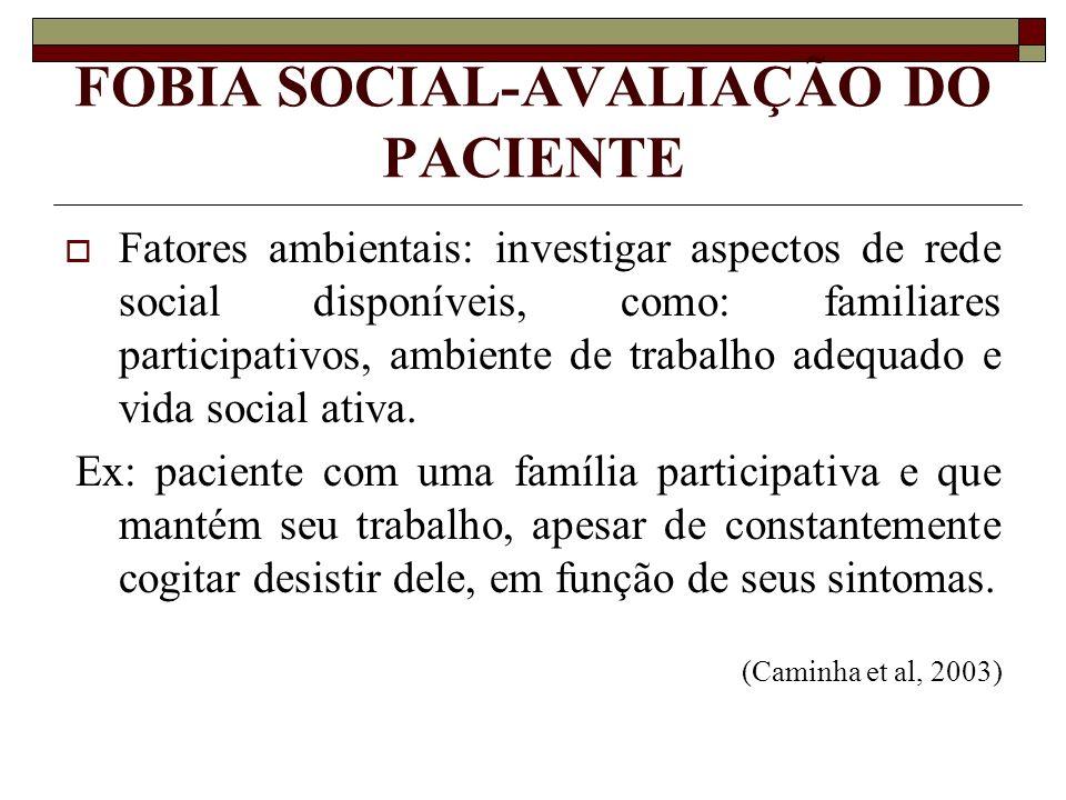 FOBIA SOCIAL-AVALIAÇÃO DO PACIENTE Fatores ambientais: investigar aspectos de rede social disponíveis, como: familiares participativos, ambiente de tr
