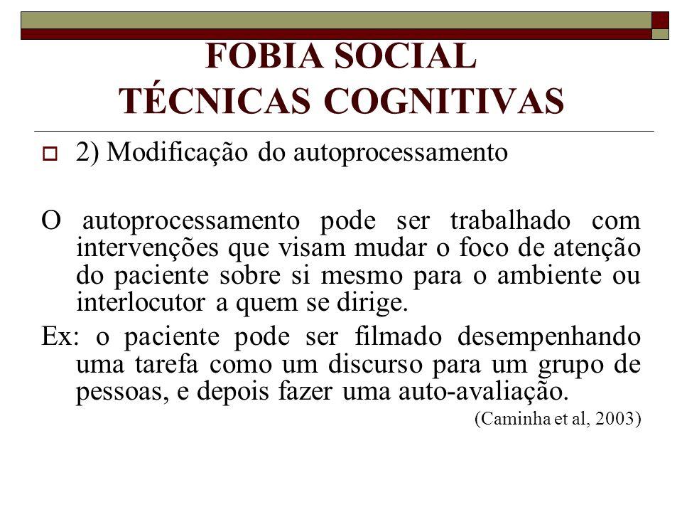 FOBIA SOCIAL TÉCNICAS COGNITIVAS 2) Modificação do autoprocessamento O autoprocessamento pode ser trabalhado com intervenções que visam mudar o foco d