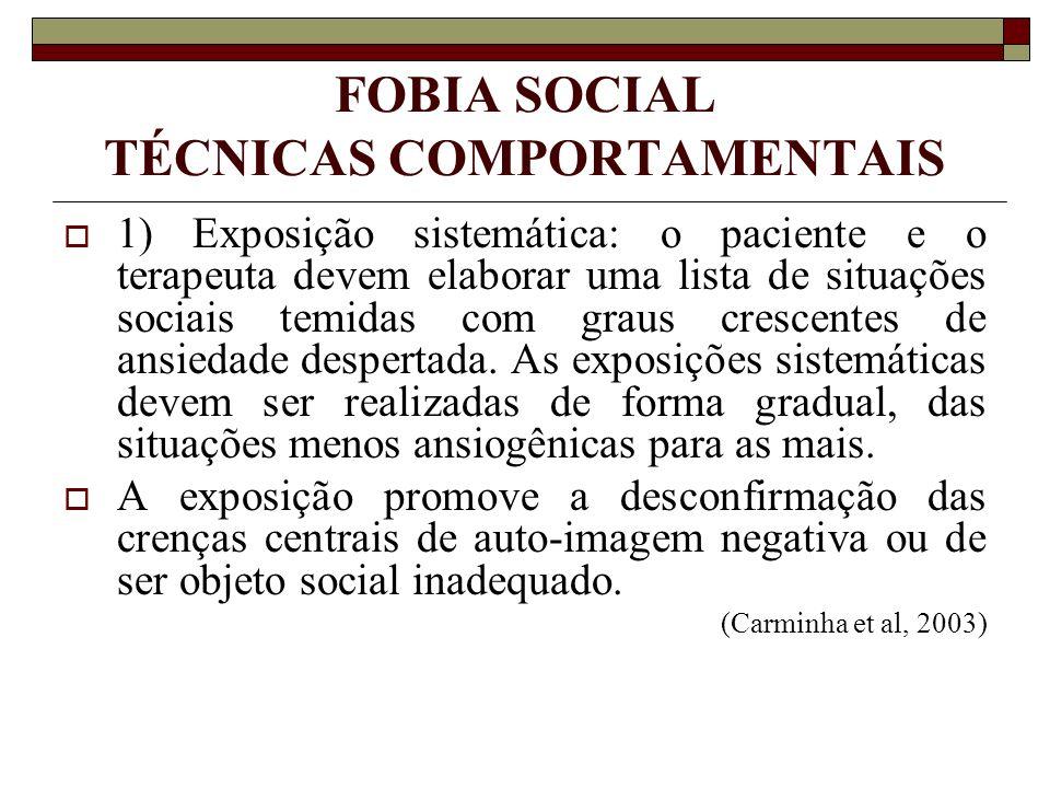 FOBIA SOCIAL TÉCNICAS COMPORTAMENTAIS 1) Exposição sistemática: o paciente e o terapeuta devem elaborar uma lista de situações sociais temidas com gra
