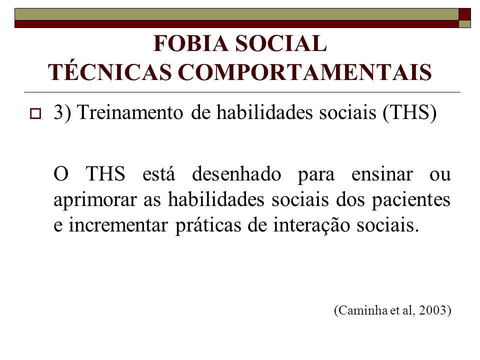 FOBIA SOCIAL TÉCNICAS COMPORTAMENTAIS 3) Treinamento de habilidades sociais (THS) O THS está desenhado para ensinar ou aprimorar as habilidades sociai