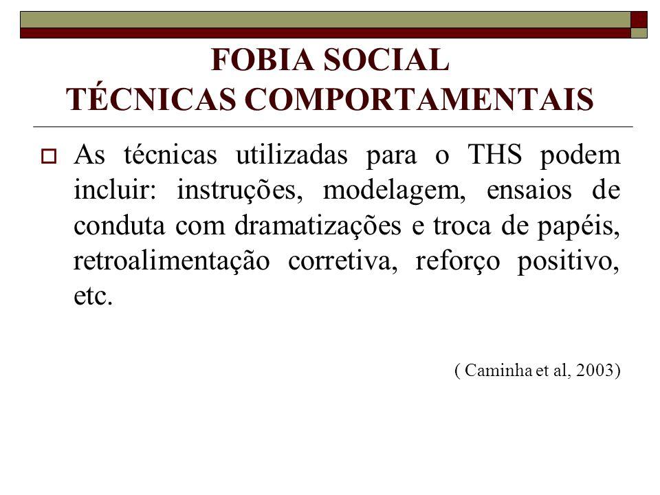 FOBIA SOCIAL TÉCNICAS COMPORTAMENTAIS As técnicas utilizadas para o THS podem incluir: instruções, modelagem, ensaios de conduta com dramatizações e t