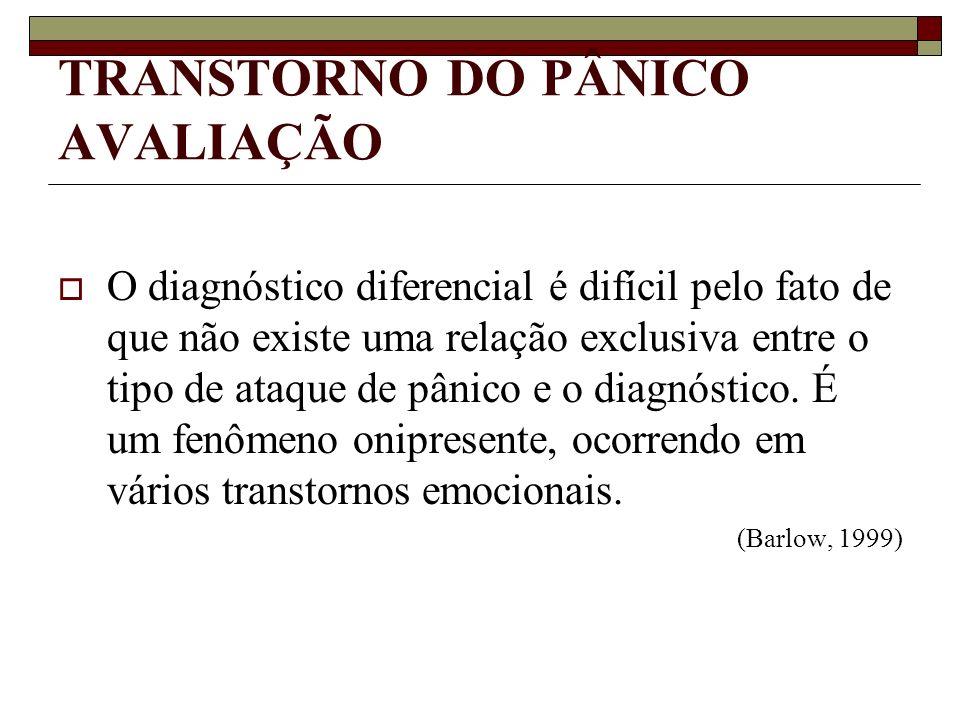 TRANSTORNO DO PÂNICO AVALIAÇÃO O diagnóstico diferencial é difícil pelo fato de que não existe uma relação exclusiva entre o tipo de ataque de pânico