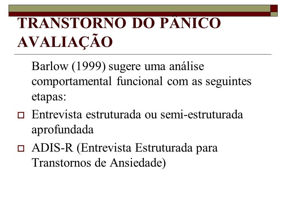 TRANSTORNO DO PÂNICO AVALIAÇÃO Barlow (1999) sugere uma análise comportamental funcional com as seguintes etapas: Entrevista estruturada ou semi-estru