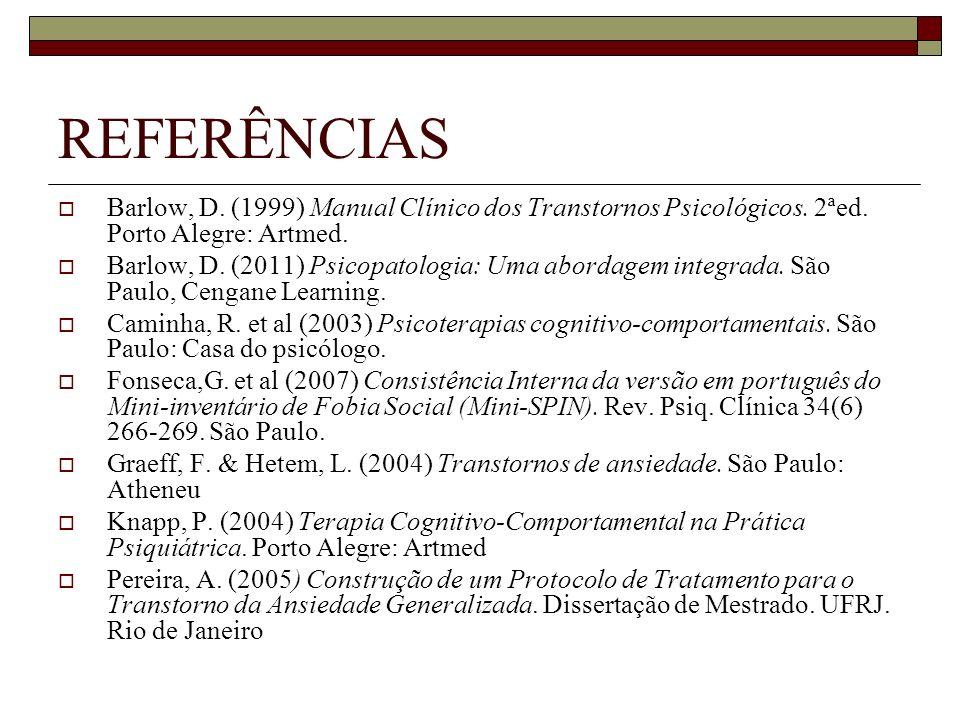REFERÊNCIAS Barlow, D. (1999) Manual Clínico dos Transtornos Psicológicos. 2ªed. Porto Alegre: Artmed. Barlow, D. (2011) Psicopatologia: Uma abordagem