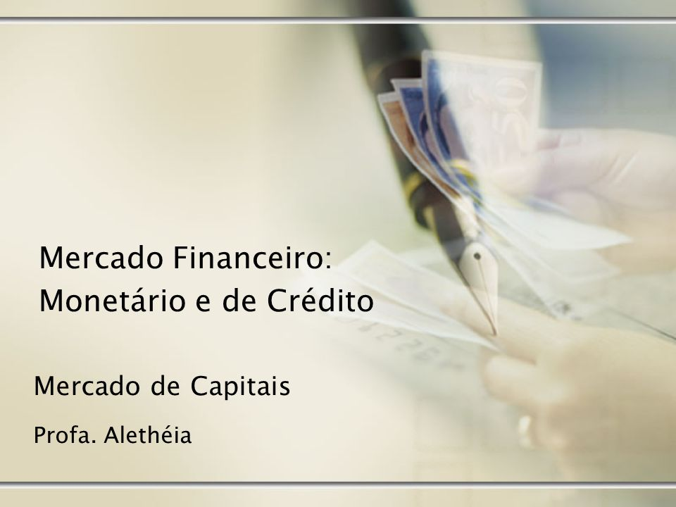 Mercado Financeiro - Visão Preliminar Conjunto de instituições e operações ocupadas com o fluxo de recursos monetários entre os agentes econômicos.