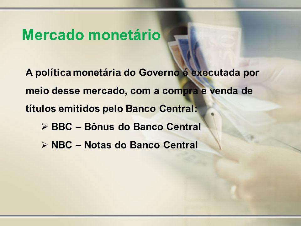 Mercado monetário A política monetária do Governo é executada por meio desse mercado, com a compra e venda de títulos emitidos pelo Banco Central: BBC