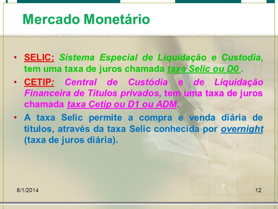 6/1/201412 Mercado Monetário SELIC: Sistema Especial de Liquidação e Custodia, tem uma taxa de juros chamada taxa Selic ou D0. CETIP: Central de Custó