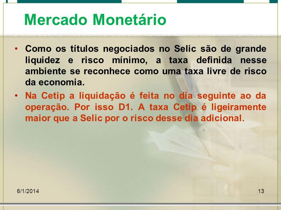 6/1/201413 Mercado Monetário Como os títulos negociados no Selic são de grande liquidez e risco mínimo, a taxa definida nesse ambiente se reconhece co