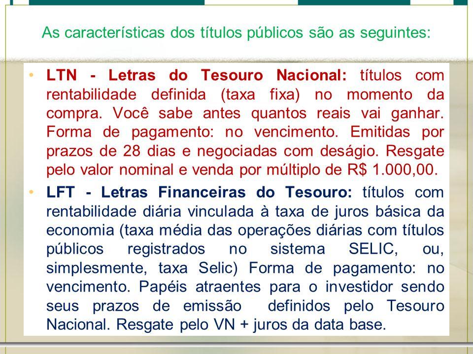 As características dos títulos públicos são as seguintes: LTN - Letras do Tesouro Nacional: títulos com rentabilidade definida (taxa fixa) no momento