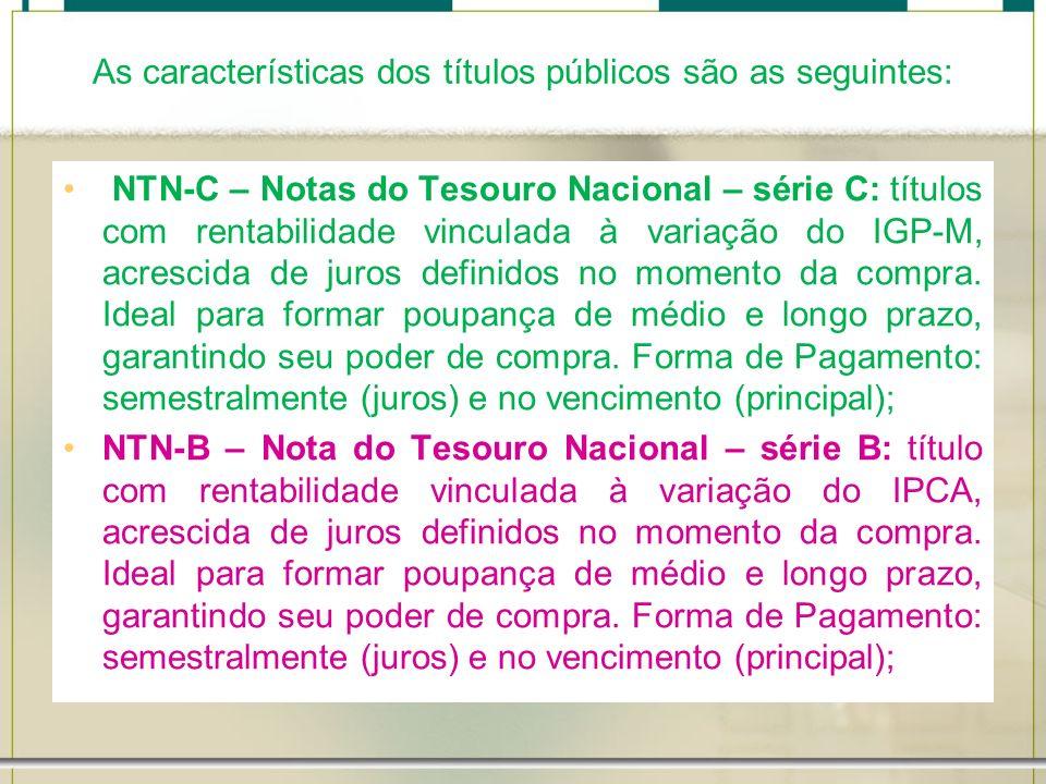 As características dos títulos públicos são as seguintes: NTN-C – Notas do Tesouro Nacional – série C: títulos com rentabilidade vinculada à variação