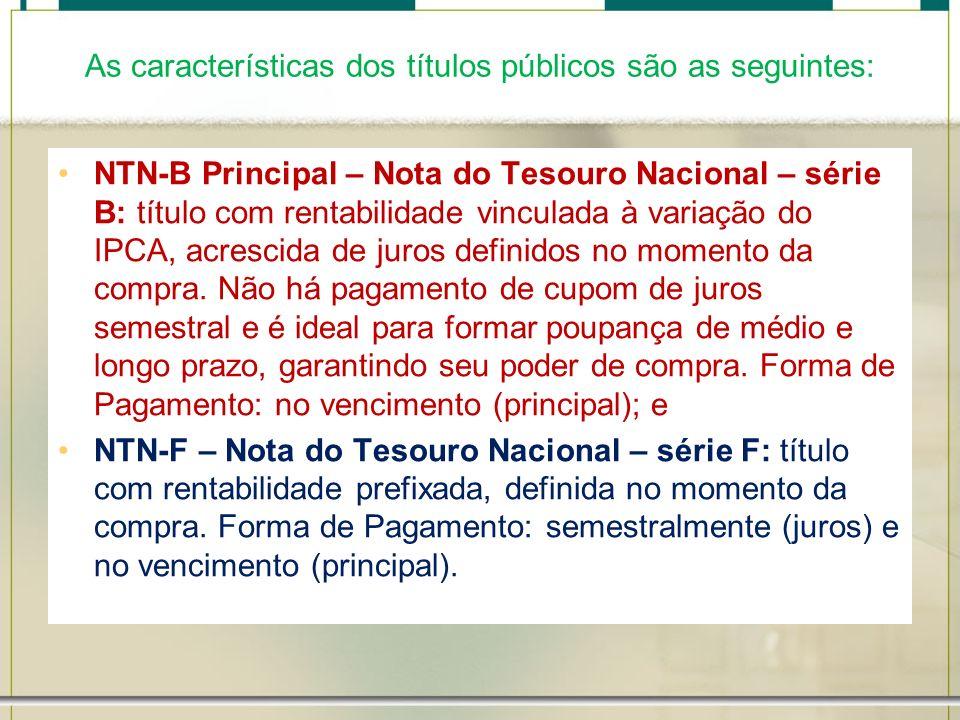 As características dos títulos públicos são as seguintes: NTN-B Principal – Nota do Tesouro Nacional – série B: título com rentabilidade vinculada à v