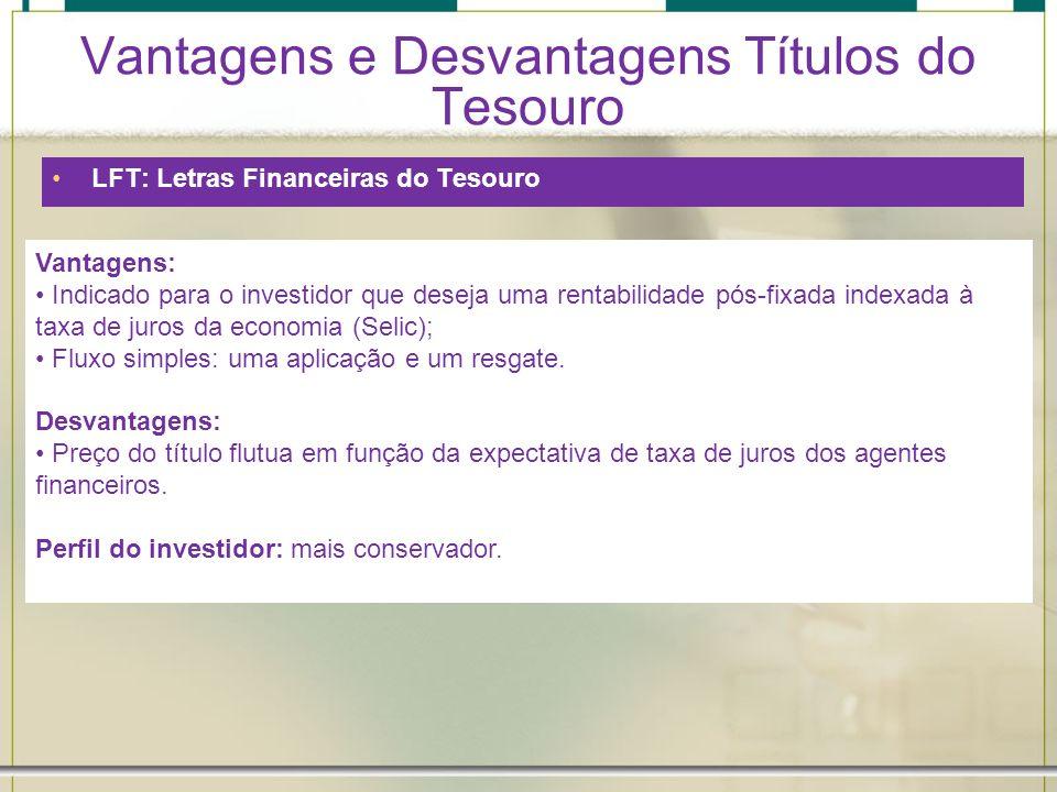Vantagens e Desvantagens Títulos do Tesouro LFT: Letras Financeiras do Tesouro Vantagens: Indicado para o investidor que deseja uma rentabilidade pós-