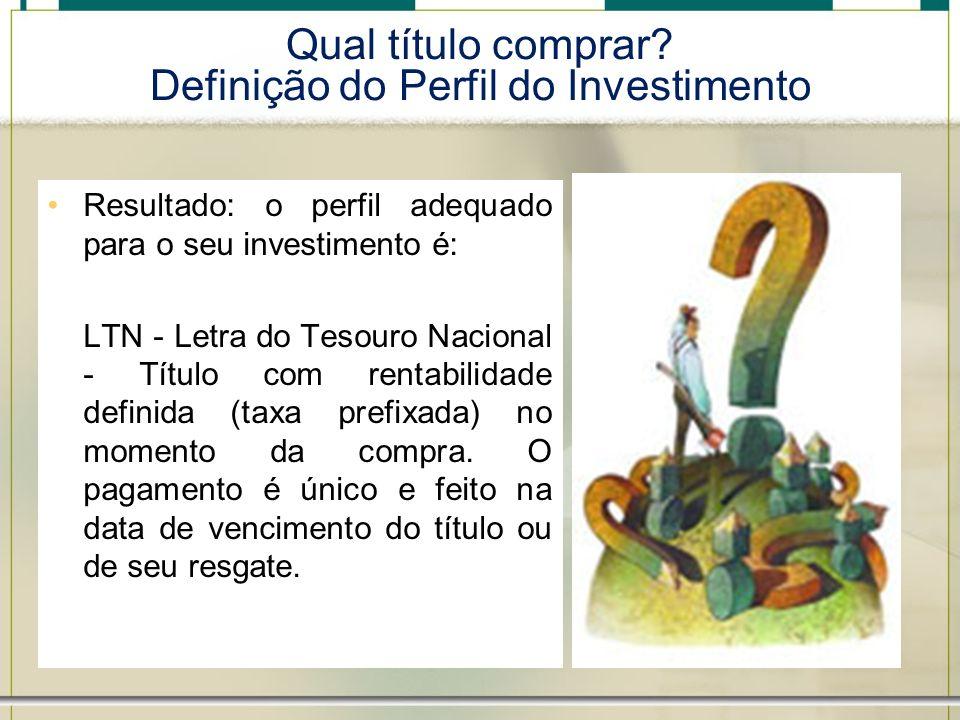 Qual título comprar? Definição do Perfil do Investimento Resultado: o perfil adequado para o seu investimento é: LTN - Letra do Tesouro Nacional - Tít